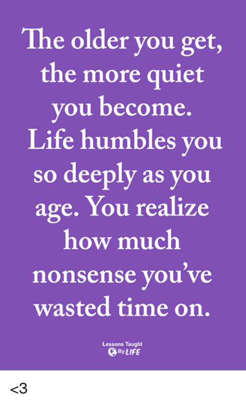 Quiet You: The older you get,  the more quiet  you become.  Life humbles you  so deeply as you  age. You realize  how much  nonsense you ve  wasted time on.  Lessons Taught  ByLIFE <3