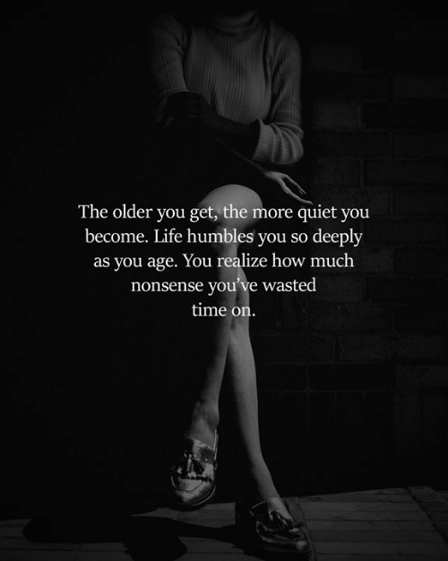 Life, Memes, and Quiet: The older you get, the more quiet you  become. Life humbles you so deeply  as you age. You realize how much  nonsense you've wasted  time on