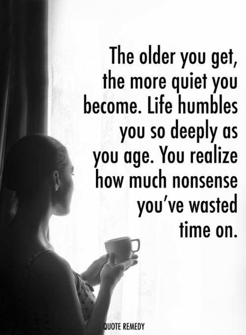 Life, Memes, and Quiet: The older you get,  the more quiet you  become. Life humbles  you so deeply as  you age. You realize  how much nonsense  you've wasted  time on.  UOTE REMEDY
