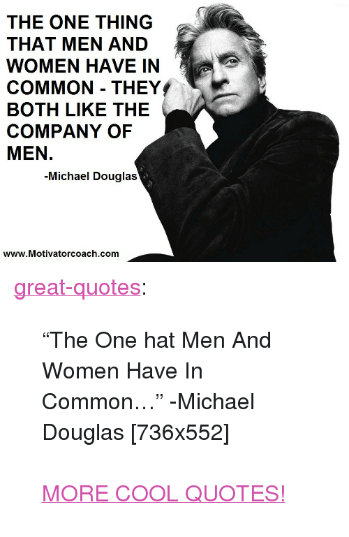 "michael douglas: THE ONE THING  THAT MEN AND  WOMEN HAVE IN  COMMON THEY  BOTH LIKE THE  COMPANY OF  MEN.  -Michael Douglas  www.Motivatorcoach.com <p><a href=""http://great-quotes.tumblr.com/post/157467030827/the-one-hat-men-and-women-have-in-common"" class=""tumblr_blog"">great-quotes</a>:</p>  <blockquote><p>""The One hat Men And Women Have In Common…"" -Michael Douglas [736x552]<br/><br/><a href=""http://cool-quotes.net/"">MORE COOL QUOTES!</a></p></blockquote>"