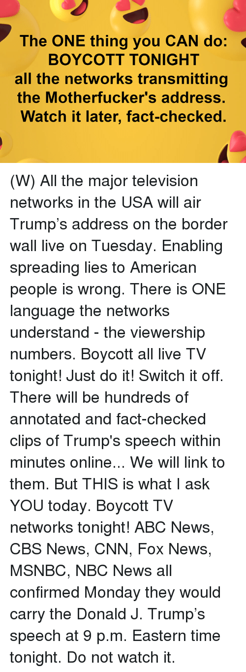 Abc News: The ONE thing you CAN do:  BOYCOTT TONIGHT  all the networks transmitting  the Motherfucker's address.  Watch it later, fact-checked. (W) All the major television networks in the USA will air Trump's address on the border wall live on Tuesday.  Enabling spreading lies to American people is wrong.  There is ONE language the networks understand - the viewership numbers.  Boycott all live TV tonight! Just do it!  Switch it off.  There will be hundreds of annotated and fact-checked clips of Trump's speech within minutes online... We will link to them.  But THIS is what I ask YOU today.   Boycott TV networks tonight!   ABC News, CBS News, CNN, Fox News, MSNBC, NBC News all confirmed Monday they would carry the Donald J. Trump's speech at 9 p.m. Eastern time tonight.  Do not watch it.