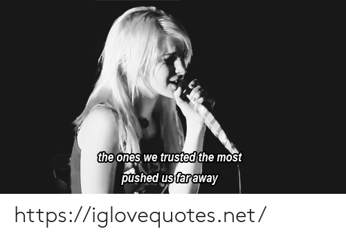 Pushed: the ones we trusted the most  pushed us faraway https://iglovequotes.net/