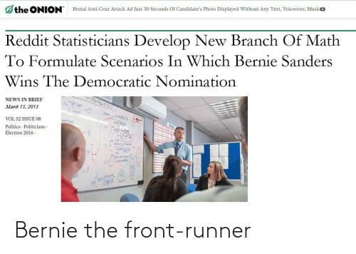 Bernie Sanders: the ONION  Brutal Anti-Cruz Attack Ad Just 30 Seconds Of Candidate's Photo Displayed Without Any Text, Voiceover, Musico  Reddit Statisticians Develop New Branch Of Math  To Formulate Scenarios In Which Bernie Sanders  Wins The Democratic Nomination  ৭  NEWS IN BRIEF  March 15, 2015  VOL 52 ISSUE 08  Politics · Politicians ·  Election 2016 -  swwnik Bernie the front-runner