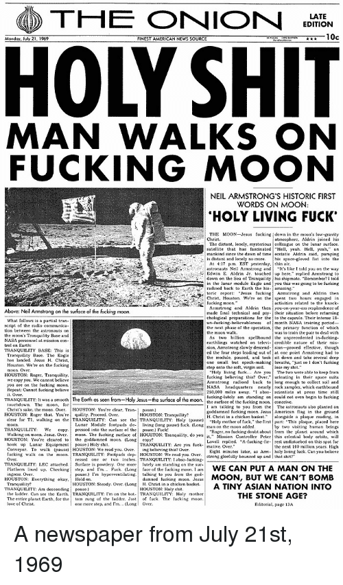 "American News: THE ONION  EDITION  10c  FINEST AMERICAN NEWS SOURCE  MAN WALKS ON  FUCKING MOON  NEIL ARMSTRONG'S HISTORIC FIRST  WORDS ON MOON  HOLY LIVING FUCK'  THE MOON Jesus fucking down in the moon's low gravity  The distant, lonely, mysterious colleague on the lunar surface.  satellite that has tascinated Hl, yeah Hell yeah,"" an  mankind since the dawn of time ecstatie Aldrin said, pumping  astronauts Neil Armstrong and  lt's like I told you on the way  down on the Sea of Tranquty his shipmate. ""Remember?I told  in the lunar module Eagle andyou this was going to be fucking  Chris Houston. We're on the spent two hours engaged in  bove: Neil Armstrong on the surface of the fucking moon  chological preparations for the to the capsule. Their intense 18  un-fucking-believableness f month NASA training period-  the next phase of the operation, the primary unction of which  earthlings watched on televi- credible nature of their mis-  ed the tour steps leading out of at one point Armstrong had to  the module, pause, and tooksit down and take several deep  one small but epoch-making breaths. ""just so I dont fueking  HOUSTON:Roer. Tranquility  250,000 miles away. "" abso-seientists at press time still  fucking-lutely am standing oncouldnot eve begin to fucking  TRANQUILITY; [t wasa smooth  The Earth as seen  Ho y Jesus  the sur ace of the moon  rom  the surfaceof the fuckingmoon  conceive  I am talking to you from the The astronauts also planted an  goddamned fueking moon. JesusAmerican flag in the ground  H. Christ in a chicken basketongside a plaque reading, in  Holy mother of tuck,"" the first part: ""This plaque, placed here  Christ's sake. the moon. Over. HOUSTON: You're clear, Tran-  pause.)  HOUSTON: Roger that. You're  quility. Proceed. Over.  clear for T1, walkingon lhe, TRANQUILITY: Can see the