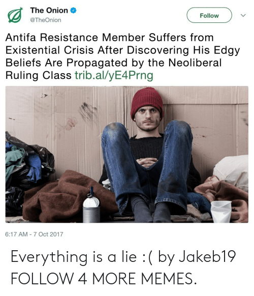 Oct 2017: The Onion  Follow  @TheOnion  Antifa Resistance Member Suffers from  Existential Crisis After Discovering His Edgy  Beliefs Are Propagated by the Neoliberal  Ruling Class trib.al/yE4Prng  6:17 AM 7 Oct 2017 Everything is a lie :( by Jakeb19 FOLLOW 4 MORE MEMES.