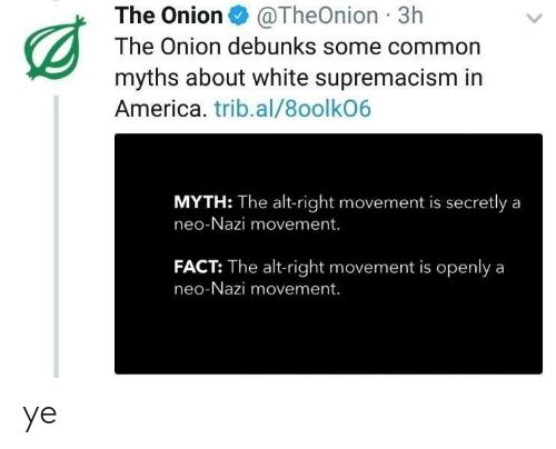 myths: The Onion@TheOnion 3h  The Onion debunks some common  myths about white supremacism in  America. trib.al/8oolkO6  MYTH: The alt-right movement is secretly a  neo-Nazi movement.  FACT: The alt-right movement is openlya  neo-Nazi movement. ye