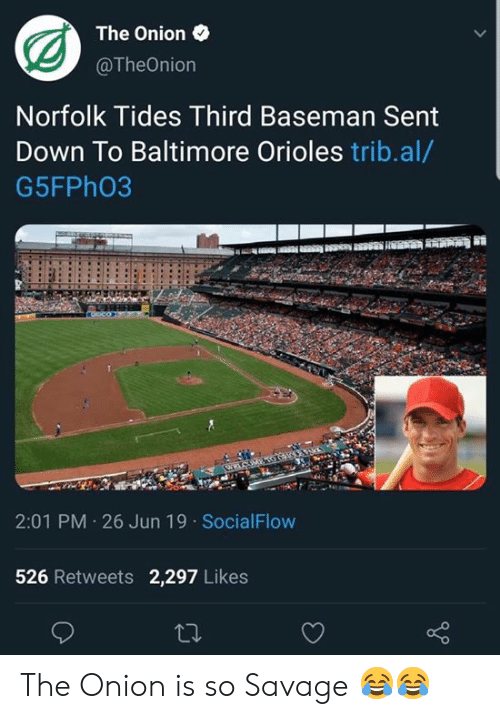 MLB: The Onion  @TheOnion  Norfolk Tides Third Baseman Sent  Down To Baltimore Orioles trib.al/  G5FPH03  2:01 PM 26 Jun 19 SocialFlow  526 Retweets 2,297 Likes  ti The Onion is so  Savage 😂😂