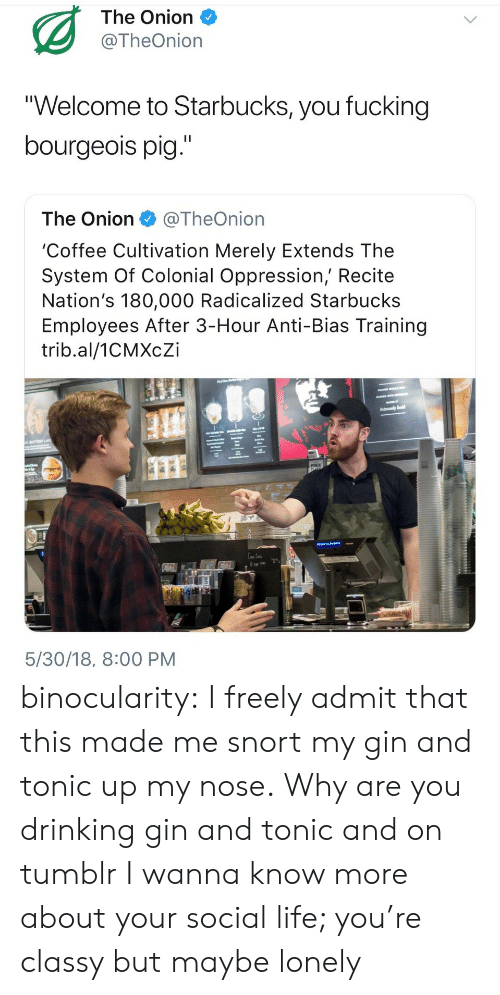 """Drinking, Fucking, and Life: The Onion  @TheOnion  """"Welcome to Starbucks, you fucking  bourgeois pig.""""  The Onion@TheOnion  'Coffee Cultivation Merely Extends The  System Of Colonial Oppression, Recite  Nation's 180,000 Radicalized Starbucks  Employees After 3-Hour Anti-Bias Training  trib.al/1CMXcZi  1s  5/30/18, 8:00 PM binocularity:  I freely admit that this made me snort my gin and tonic up my nose.  Why are you drinking gin and tonic and on tumblr I wanna know more about your social life; you're classy but maybe lonely"""