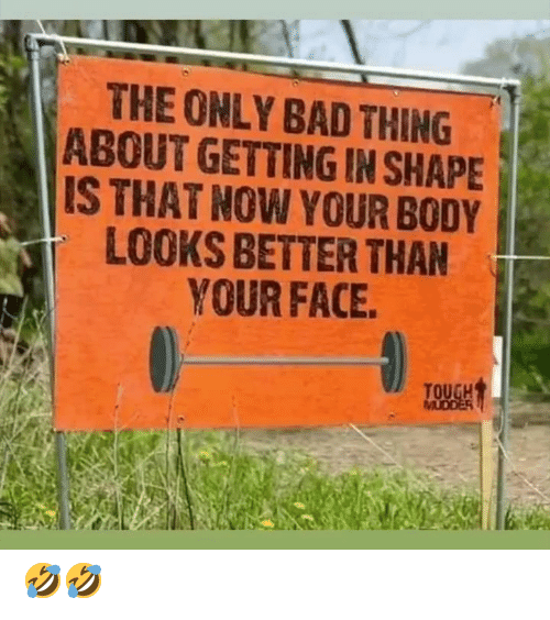 Bad, Face, and Thing: THE ONLY BAD THING  ABOUT GETTING IN SHAPE  IS THAT NOW YOUR BODY  LOOKS BETTER THAN  YOUR FACE 🤣🤣
