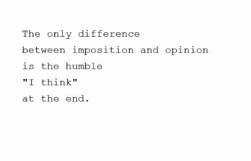 "Humble, Think, and The End: The only difference  between imposition and opinion  is the humble  ""I think""  at the end."