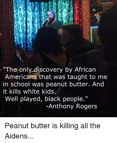 """Standup: The only discovery by African  Americans that was taught to me  in school was peanut butter. And  it kills white kids.  Well played, black people.""""  Anthony Rogers Peanut butter is killing all the Aidens..."""