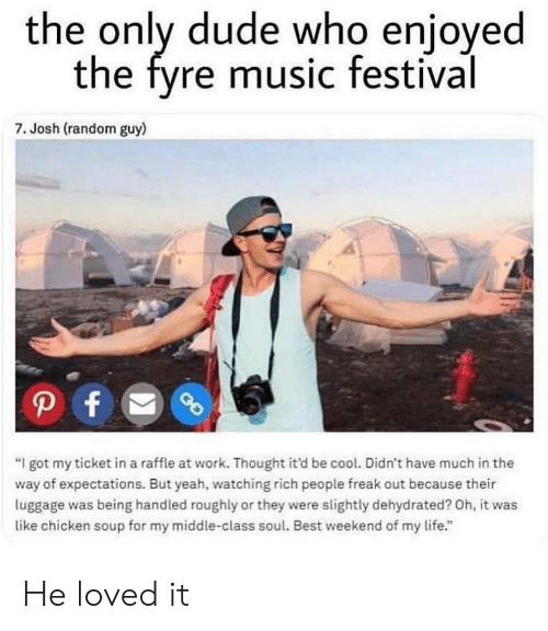 "Dude, Life, and Memes: the only dude who enioyed  the fyre music festival  7. Josh (random guy)  ""I got my ticket in a raffle at work. Thought it'd be cool. Didn't have much in the  way of expectations. But yeah, watching rich people freak out because their  luggage was being handled roughly or they were slightly dehydrated? Oh, it was  like chicken soup for my middle-class soul. Best weekend of my life."" He loved it"
