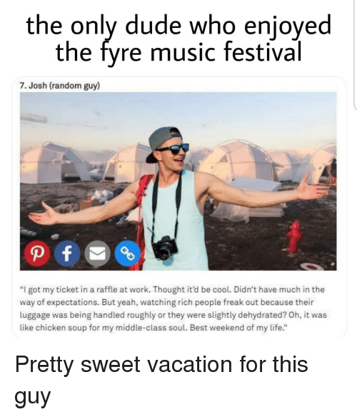 "pretty sweet: the only dude who enjoyed  the fyre music festival  7. Josh (random guy)  ""I got my ticket in a raffle at work. Thought it'd be cool. Didn't have much in the  way of expectations. But yeah, watching rich people freak out because their  luggage was being handled roughly or they were slightly dehydrated? Oh, it was  like chicken soup for my middle-class soul. Best weekend of my life."" Pretty sweet vacation for this guy"