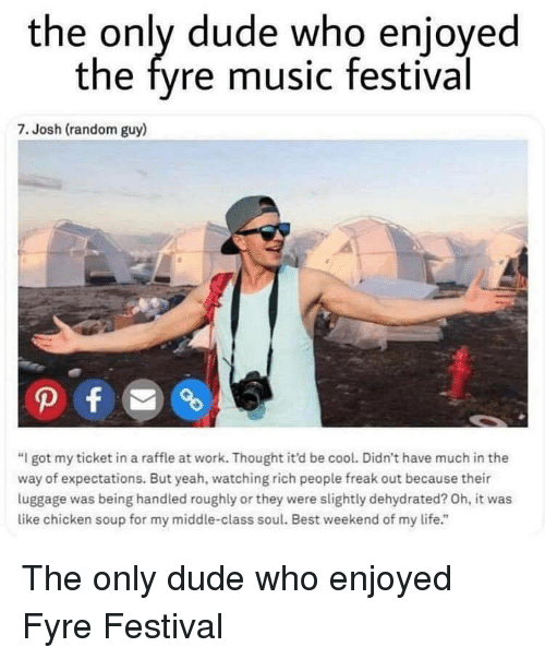 "Dude, Life, and Music: the only dude who enjoyed  the fyre music festival  7. Josh (random guy)  ""I got my ticket in a raffle at work. Thought it'd be cool. Didn't have much in the  way of expectations. But yeah, watching rich people freak out because their  luggage was being handled roughly or they were slightly dehydrated? Oh, it was  like chicken soup for my middle-class soul. Best weekend of my life."" The only dude who enjoyed Fyre Festival"