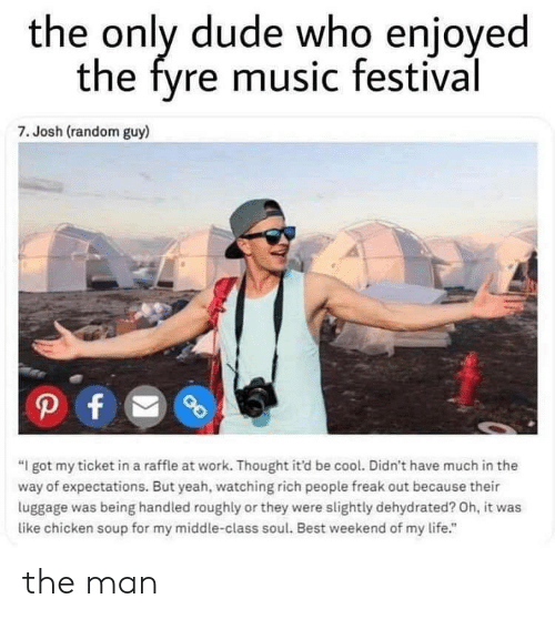 """Dehydrated: the only dude who enjoyed  the fyre music festival  7. Josh (random guy)  """"I got my ticket in a raffle at work. Thought it'd be cool. Didn't have much in the  way of expectations. But yeah, watching rich people freak out because their  luggage was being handled roughly or they were slightly dehydrated? Oh, it was  like chicken soup for my middle-class soul. Best weekend of my life."""" the man"""