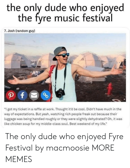 """Dehydrated: the only dude who enjoyed  the fyre music festival  7. Josh (random guy)  """"I got my ticket in a raffle at work. Thought it'd be cool. Didn't have much in the  way of expectations. But yeah, watching rich people freak out because their  luggage was being handled roughly or they were slightly dehydrated? Oh, it was  like chicken soup for my middle-class soul. Best weekend of my life."""" The only dude who enjoyed Fyre Festival by macmoosie MORE MEMES"""