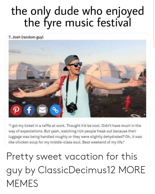 "pretty sweet: the only dude who enjoyed  the fyre music festival  7. Josh (random guy)  ""I got my ticket in a raffle at work. Thought it'd be cool. Didn't have much in the  way of expectations. But yeah, watching rich people freak out because their  luggage was being handled roughly or they were slightly dehydrated? Oh, it was  like chicken soup for my middle-class soul. Best weekend of my life."" Pretty sweet vacation for this guy by ClassicDecimus12 MORE MEMES"