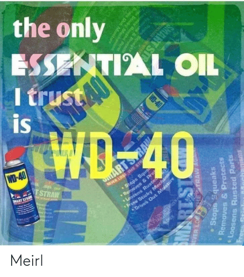 Stops: the only  ESSENTIAL OIL  I trust  is  WD-40  TSTRAW  NEVER LOSE THE STR  •Stops Sque  aves & P  MART STRAN  ARTS  E NTAAN A  Pre  ens Ruste  Sticky Mechanism  Drives Out Moisture  CONTENTSOER PS  ERA ALOREN.  RODUCT  EVER LO  HESTRAW AU  Stops Squeaks  Removes & Protects  PRART SI  Loosens Rusted Parts  IS18W  Frees  Memoves & Protcnd  Stops Squegke  WD-40  ens Runted Parts  Scicky Mecha  anisms  Oris Out Mostu  SMART ST Meirl