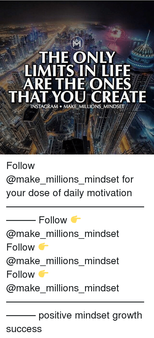 Instagram, Life, and Memes: THE ONLY  LIMITS IN LIFE  ARE THE ONES  THAT YOU CREATE  INSTAGRAM . MAKE MILLIONSMINDSET  - Follow @make_millions_mindset for your dose of daily motivation ————————————————— Follow 👉 @make_millions_mindset Follow 👉 @make_millions_mindset Follow 👉 @make_millions_mindset ————————————————— positive mindset growth success
