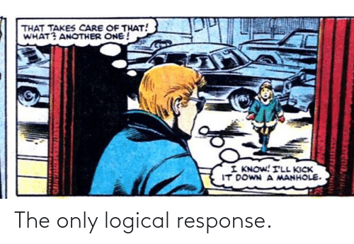 Response: The only logical response.