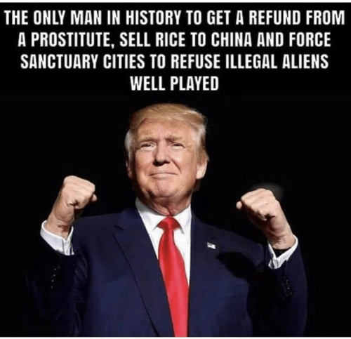 Refund: THE ONLY MAN IN HISTORY TO GET A REFUND FROM  A PROSTITUTE, SELL RICE TO CHINA AND FORCE  SANCTUARY CITIES TO REFUSE ILLEGAL ALIENS  WELL PLAYED