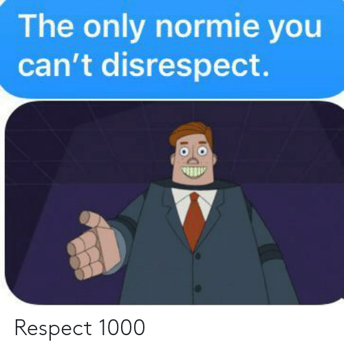 Normie: The only normie you  can't disrespect. Respect 1000