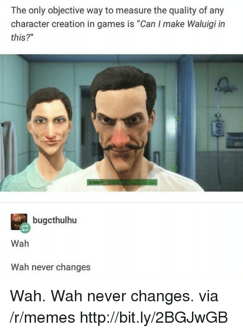 "Memes, Games, and Http: The only objective way to measure the quality of any  character creation in games is ""Can I make Waluigi in  this?""  bugcthulhu  Wah  Wah never changes Wah. Wah never changes. via /r/memes http://bit.ly/2BGJwGB"
