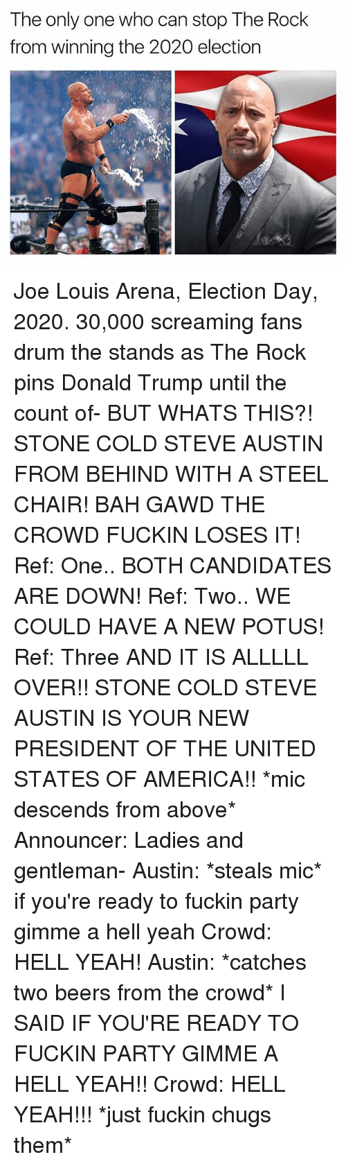 Gentlemane: The only one who can stop The Rock  from winning the 2020 election Joe Louis Arena, Election Day, 2020. 30,000 screaming fans drum the stands as The Rock pins Donald Trump until the count of- BUT WHATS THIS?! STONE COLD STEVE AUSTIN FROM BEHIND WITH A STEEL CHAIR! BAH GAWD THE CROWD FUCKIN LOSES IT! Ref: One.. BOTH CANDIDATES ARE DOWN! Ref: Two.. WE COULD HAVE A NEW POTUS! Ref: Three AND IT IS ALLLLL OVER!! STONE COLD STEVE AUSTIN IS YOUR NEW PRESIDENT OF THE UNITED STATES OF AMERICA!! *mic descends from above* Announcer: Ladies and gentleman- Austin: *steals mic* if you're ready to fuckin party gimme a hell yeah Crowd: HELL YEAH! Austin: *catches two beers from the crowd* I SAID IF YOU'RE READY TO FUCKIN PARTY GIMME A HELL YEAH!! Crowd: HELL YEAH!!! *just fuckin chugs them*