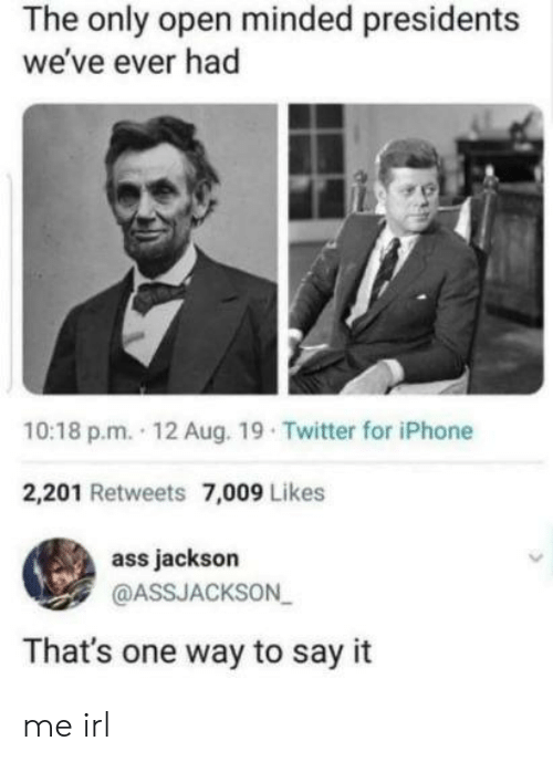Ass, Iphone, and Twitter: The only open minded presidents  we've ever had  10:18 p.m. 12 Aug. 19 Twitter for iPhone  2,201 Retweets 7,009 Likes  ass jackson  @ASSJACKSON  That's one way to say it me irl