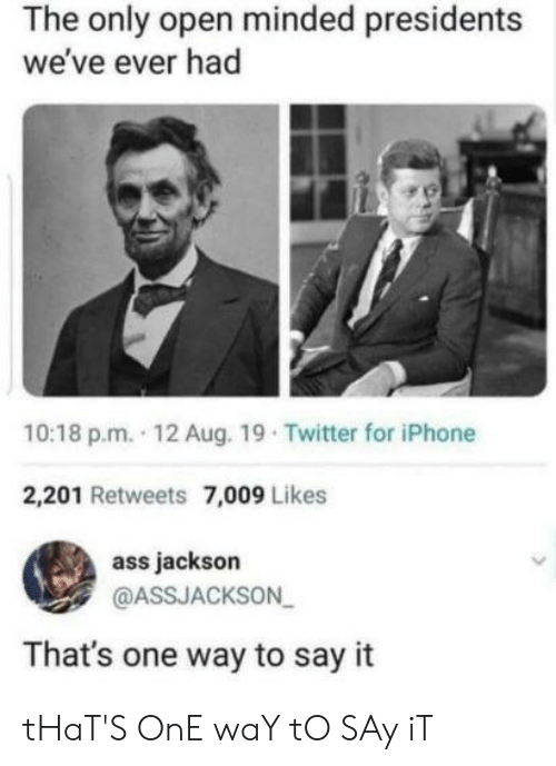 Ass, Iphone, and Twitter: The only open minded presidents  we've ever had  10:18 p.m. 12 Aug. 19 Twitter for iPhone  2,201 Retweets 7,009 Likes  ass jackson  @ASSJACKSON  That's one way to say it tHaT'S OnE waY tO SAy iT