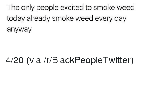 smoke weed every day: The only people excited to smoke weed  today already smoke weed every day  anyway <p>4/20 (via /r/BlackPeopleTwitter)</p>
