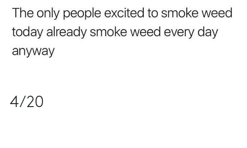 smoke weed every day: The only people excited to smoke weed  today already smoke weed every day  anyway 4/20