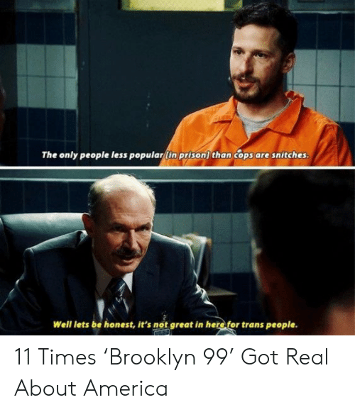 brooklyn 99: The only people less popular(in prison) than cops are snitches.  Well lets be honest, it's not great in here for trans people. 11 Times 'Brooklyn 99' Got Real About America