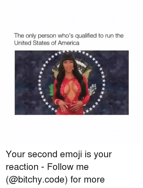 America, Emoji, and Memes: The only person who's qualified to run the  United States of America  Your second emoji is your reaction - Follow me (@bitchy.code) for more