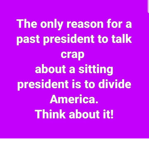 America, Reason, and President: The only reason for a  past president to talk  crap  about a sitting  president is to divide  America.  Think about it!