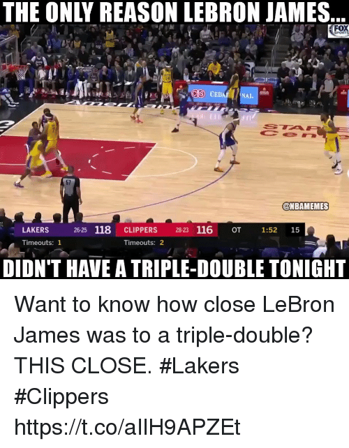astrologymemes.com: THE ONLY REASON LEBRON JAMES..  (FO  CEDAR NAI.  @NBAMEMES  LAKERS  26-25 118 CLIPPERS 28-23 116 OT 1:52 15  Timeouts: 1  Timeouts: 2  DIDN'T HAVE A TRIPLE-DOUBLE TONIGHT Want to know how close LeBron James was to a triple-double? THIS CLOSE.  #Lakers #Clippers https://t.co/aIlH9APZEt