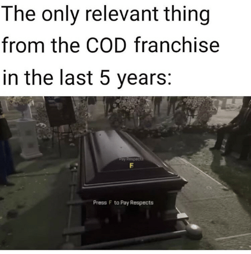 5 Years: The only relevant thing  from the COD franchise  in the last 5 years:  Pay Respects  Press F to Pay Respects