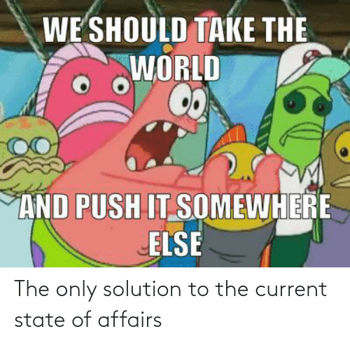 state of affairs: The only solution to the current state of affairs