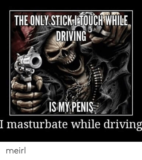 Driving, MeIRL, and  Masturbate: THE ONLY STICKTOUCH WHILE  DRIVING  ISMYPENIS  I masturbate while driving meirl