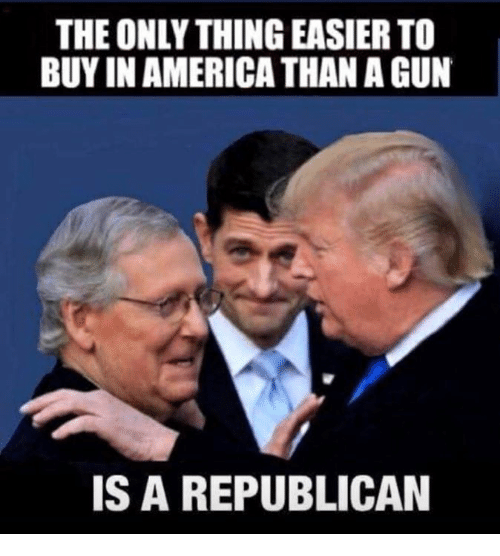 a republican: THE ONLY THING EASIER TO  BUY IN AMERICA THAN A GUN  IS A REPUBLICAN