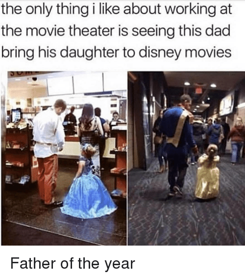 father of the year: the only thing i like about working at  the movie theater is seeing this dad  bring his daughter to disney movies <p>Father of the year</p>