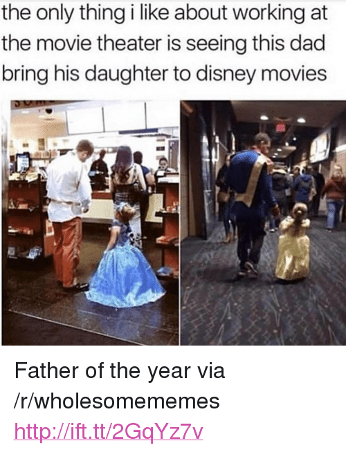"""father of the year: the only thing i like about working at  the movie theater is seeing this dad  bring his daughter to disney movies <p>Father of the year via /r/wholesomememes <a href=""""http://ift.tt/2GqYz7v"""">http://ift.tt/2GqYz7v</a></p>"""