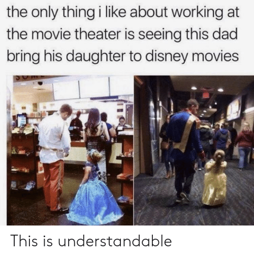 understandable: the only thing i like about working at  the movie theater is seeing this dad  bring his daughter to disney movies This is understandable