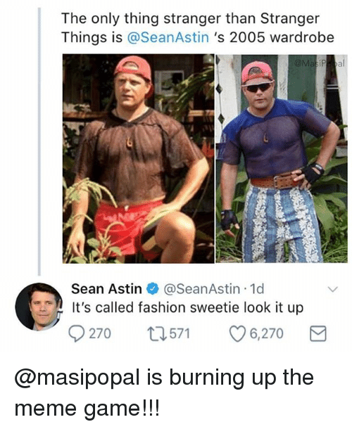 Meme Game: The only thing stranger than Stranger  Things is @SeanAstin 's 2005 wardrobe  Sean Astin @SeanAstin 1d  It's called fashion sweetie look it up  9270 t571 6,270 @masipopal is burning up the meme game!!!