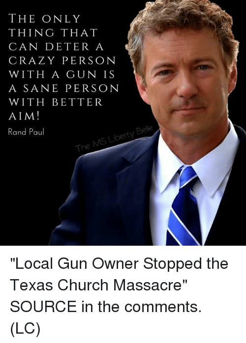 """Rand Paul: THE ONLY  THING THAT  CAN DETER A  CRAZY PERSON  WITH A GUN IS  A SANE PERSON  WITH BETTER  AIM!  Rand Paul  Be  rty  The """"Local Gun Owner Stopped the Texas Church Massacre"""" SOURCE in the comments. (LC)"""