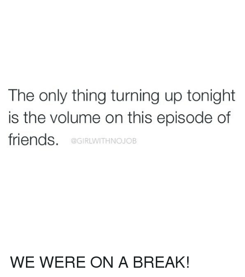 Girlwithnojob: The only thing turning up tonight  is the volume on this episode of  friends.  @GIRLWITHNOJOB WE WERE ON A BREAK!