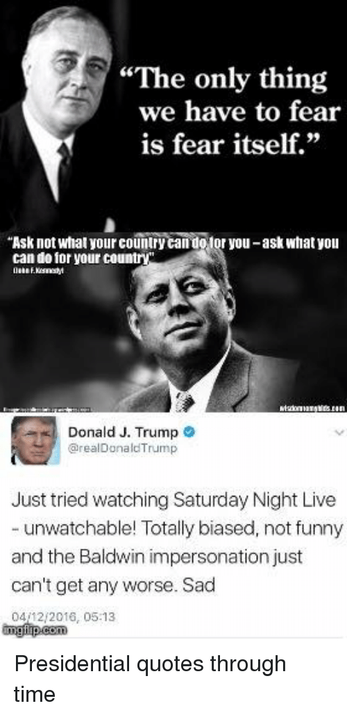 "Memes, Saturday Night Live, and Fear: ""The only thing  we have to fear  is fear itself.""  ""Ask not what yourcountry  otor you-ask what you  can do for your country  Donald J. Trump  arealDonald Trump  Just tried watching Saturday Night Live  unwatchable! Totally biased, not funny  and the Baldwin impersonation just  can't get any worse. Sad  0412 2016, 05:13 Presidential quotes through time"