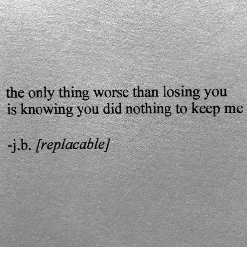Knowing, Did, and Thing: the only thing worse than losing you  is knowing you did nothing to keep me  -j.b. [replacable]