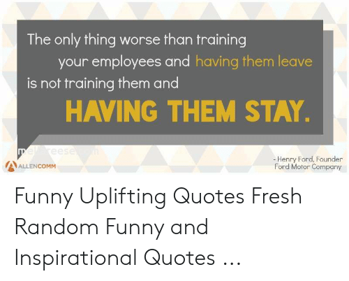 Uplifting Quotes: The only thing worse than training  your employees and having them leave  is not training them and  HAVING THEM STAY  -Henry Ford, Founder  Ford Motor Company  AALLENCOMM Funny Uplifting Quotes Fresh Random Funny and Inspirational Quotes ...