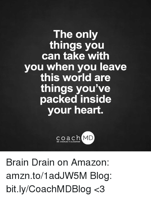 brain drain: The only  things you  can take with  you when you leave  this world are  things you've  packed inside  your heart.  coach MD  DR. CHARLES F.GL Brain Drain on Amazon: amzn.to/1adJW5M Blog: bit.ly/CoachMDBlog  <3